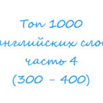 Топ 1000 английских слов часть 4 (300 — 400)